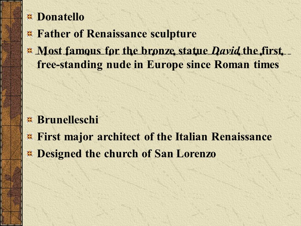 Donatello Father of Renaissance sculpture Most famous for the bronze statue David the first free-standing nude in Europe since Roman times Brunellesch