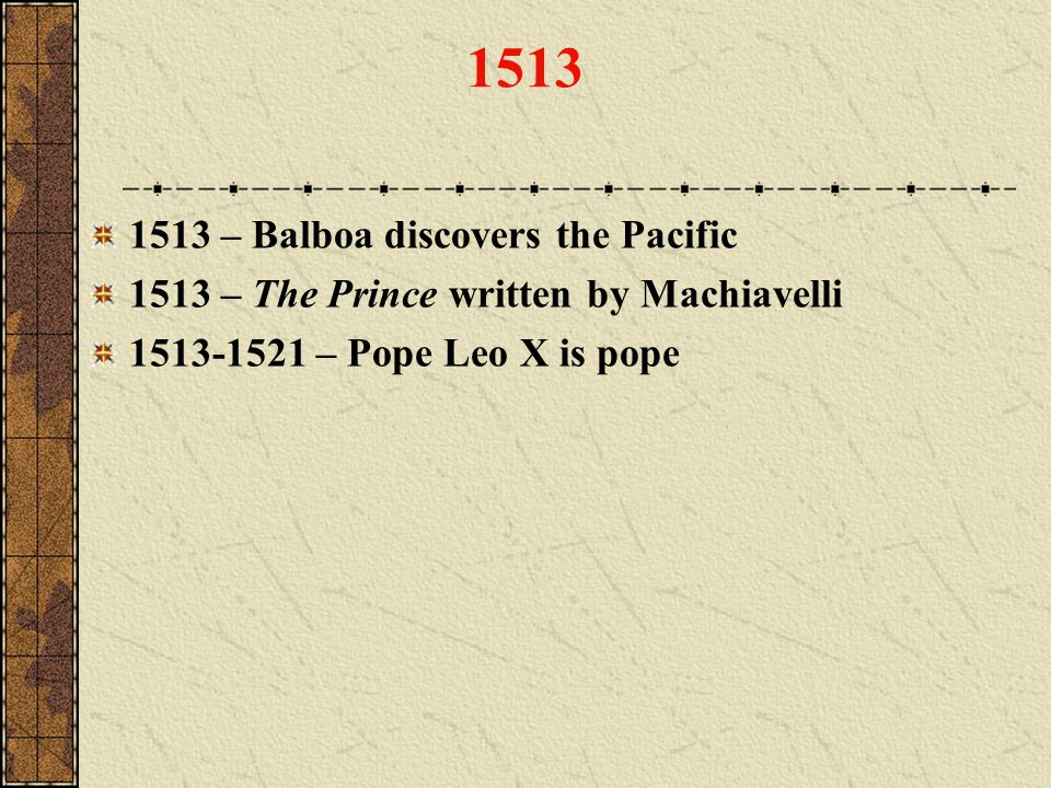 1513 1513 – Balboa discovers the Pacific 1513 – The Prince written by Machiavelli 1513-1521 – Pope Leo X is pope