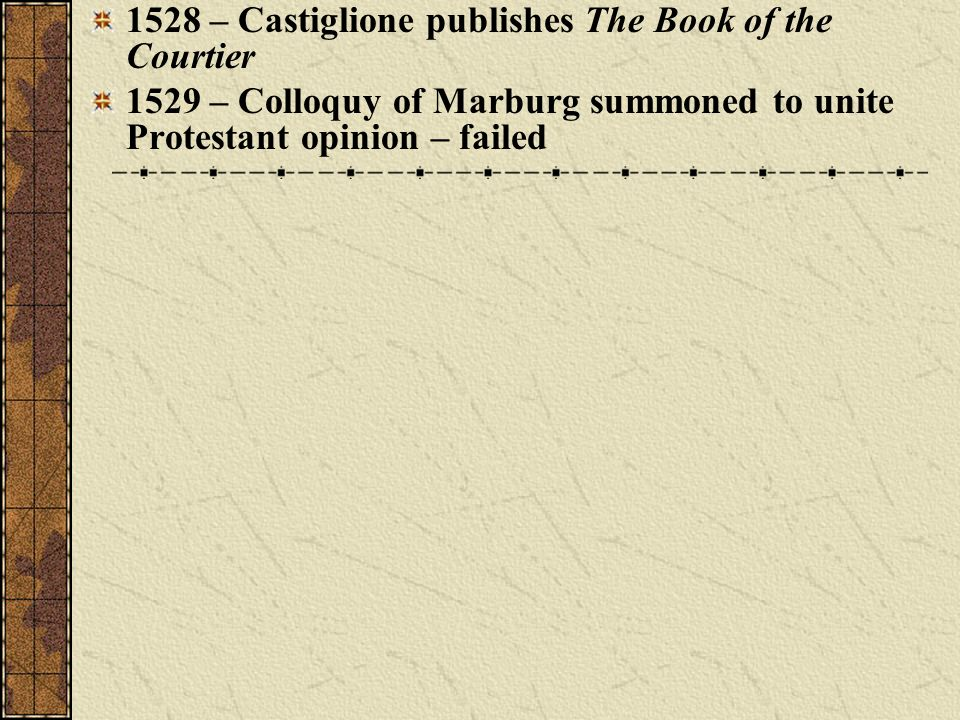 1528 – Castiglione publishes The Book of the Courtier 1529 – Colloquy of Marburg summoned to unite Protestant opinion – failed