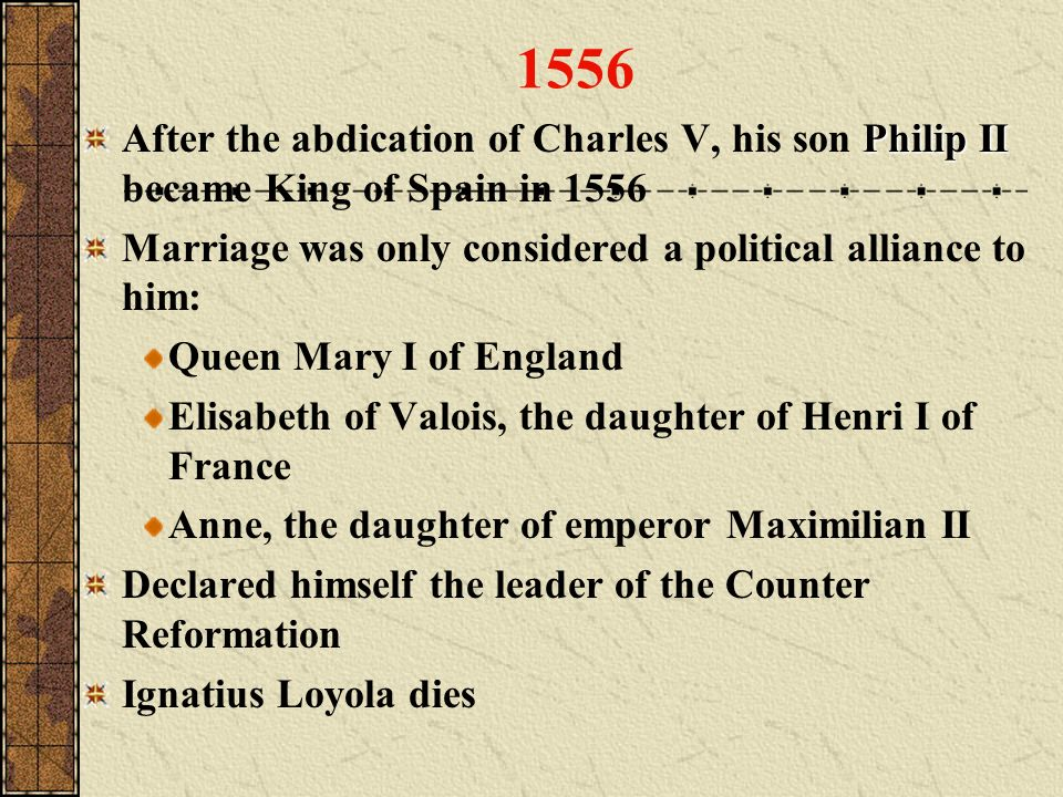 1556 Philip II After the abdication of Charles V, his son Philip II became King of Spain in 1556 Marriage was only considered a political alliance to