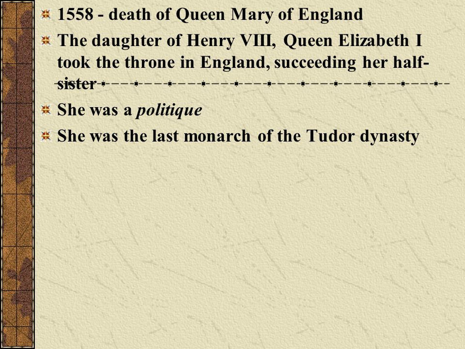 1558 - death of Queen Mary of England The daughter of Henry VIII, Queen Elizabeth I took the throne in England, succeeding her half- sister She was a