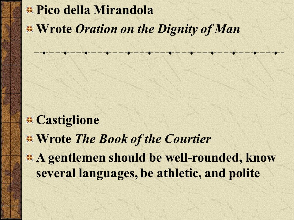 Pico della Mirandola Wrote Oration on the Dignity of Man Castiglione Wrote The Book of the Courtier A gentlemen should be well-rounded, know several l