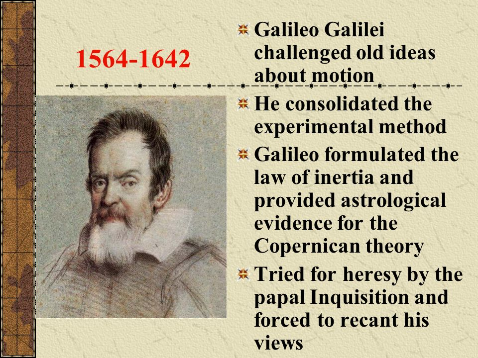 1564-1642 Galileo Galilei challenged old ideas about motion He consolidated the experimental method Galileo formulated the law of inertia and provided