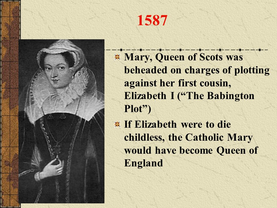 1587 Mary, Queen of Scots was beheaded on charges of plotting against her first cousin, Elizabeth I (The Babington Plot) If Elizabeth were to die chil