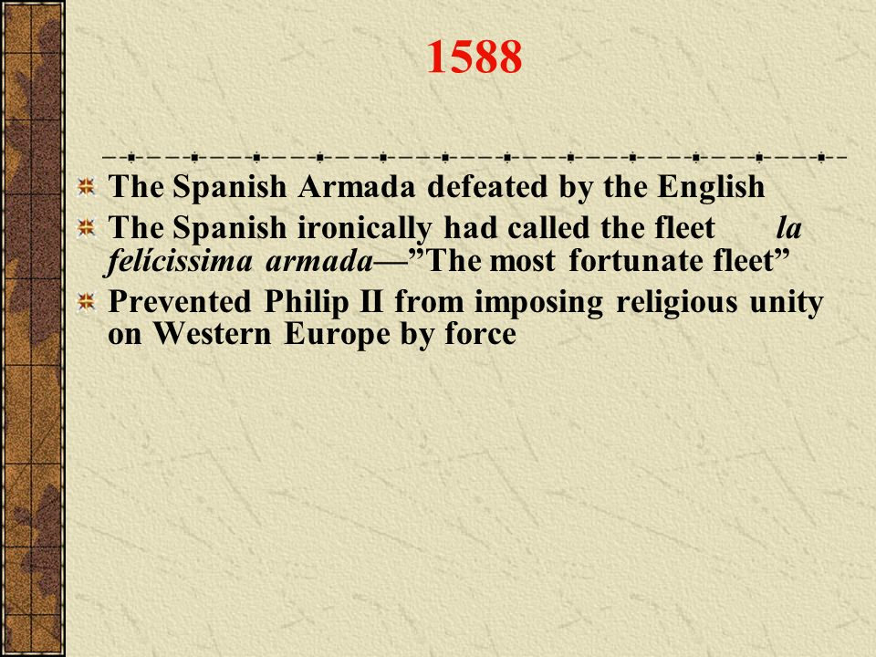 1588 The Spanish Armada defeated by the English The Spanish ironically had called the fleet la felícissima armadaThe most fortunate fleet Prevented Ph