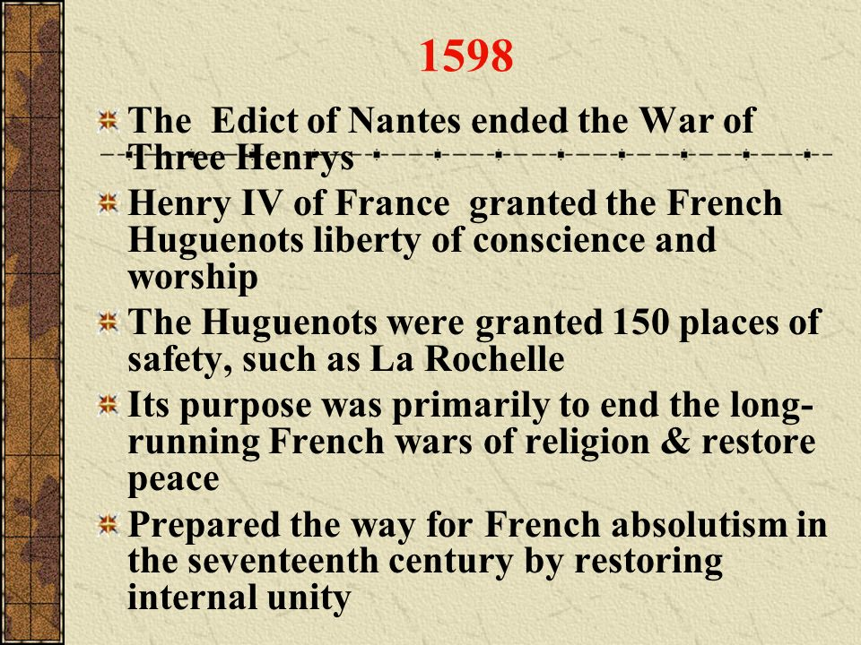 1598 The Edict of Nantes ended the War of Three Henrys Henry IV of France granted the French Huguenots liberty of conscience and worship The Huguenots