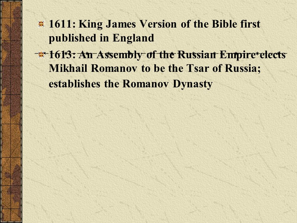 1611: King James Version of the Bible first published in England 1613: An Assembly of the Russian Empire elects Mikhail Romanov to be the Tsar of Russ