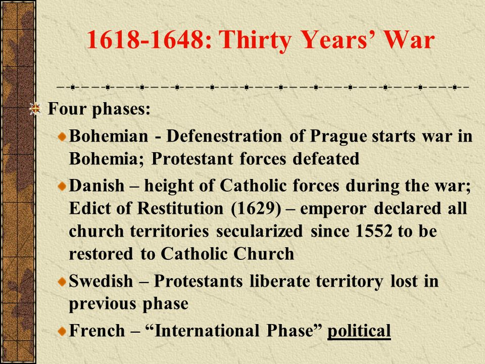 1618-1648: Thirty Years War Four phases: Bohemian - Defenestration of Prague starts war in Bohemia; Protestant forces defeated Danish – height of Cath