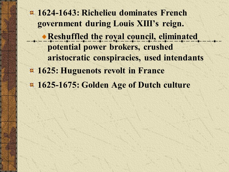1624-1643: Richelieu dominates French government during Louis XIIIs reign. Reshuffled the royal council, eliminated potential power brokers, crushed a