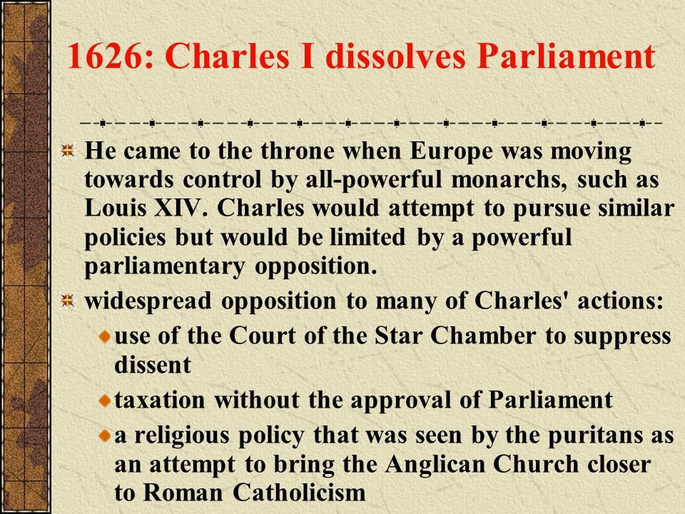 1626: Charles I dissolves Parliament He came to the throne when Europe was moving towards control by all-powerful monarchs, such as Louis XIV. Charles