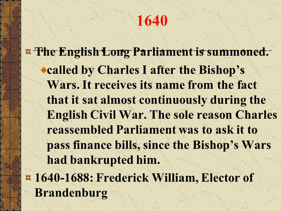 1640 The English Long Parliament is summoned. called by Charles I after the Bishops Wars. It receives its name from the fact that it sat almost contin