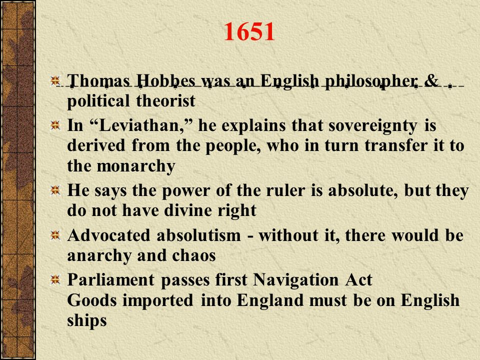 Thomas Hobbes was an English philosopher & political theorist In Leviathan, he explains that sovereignty is derived from the people, who in turn trans