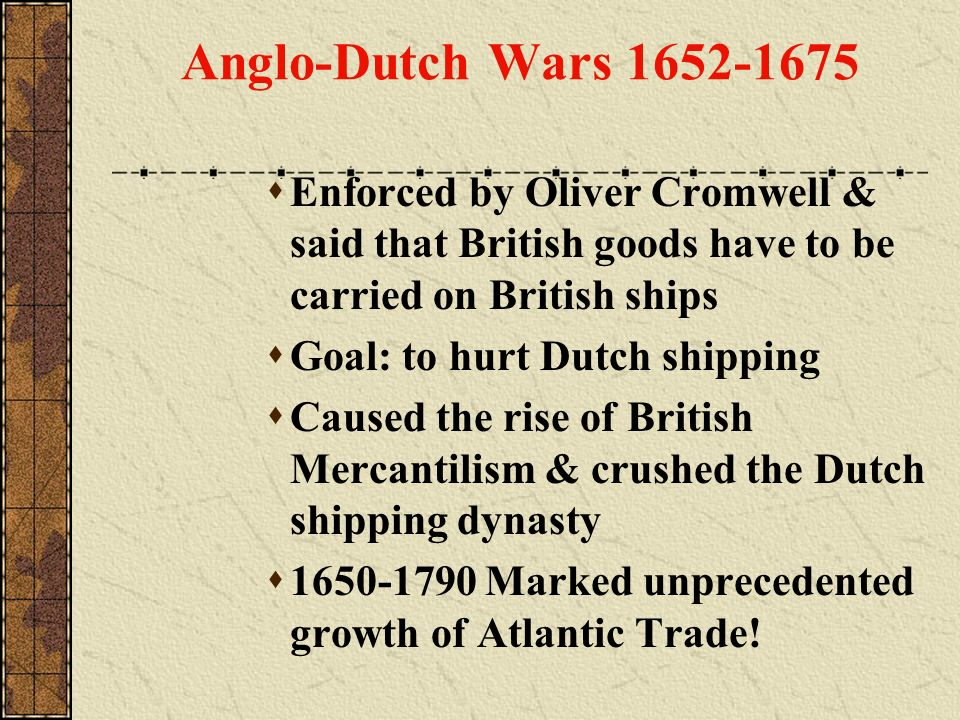 Anglo-Dutch Wars 1652-1675 Enforced by Oliver Cromwell & said that British goods have to be carried on British ships Goal: to hurt Dutch shipping Caus