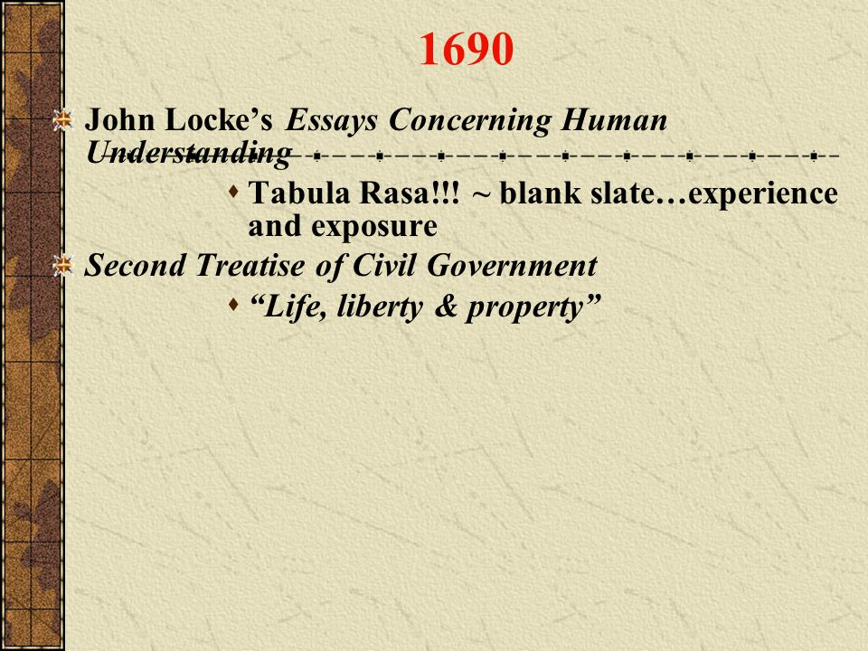 1690 John Lockes Essays Concerning Human Understanding Tabula Rasa!!! ~ blank slate…experience and exposure Second Treatise of Civil Government Life,