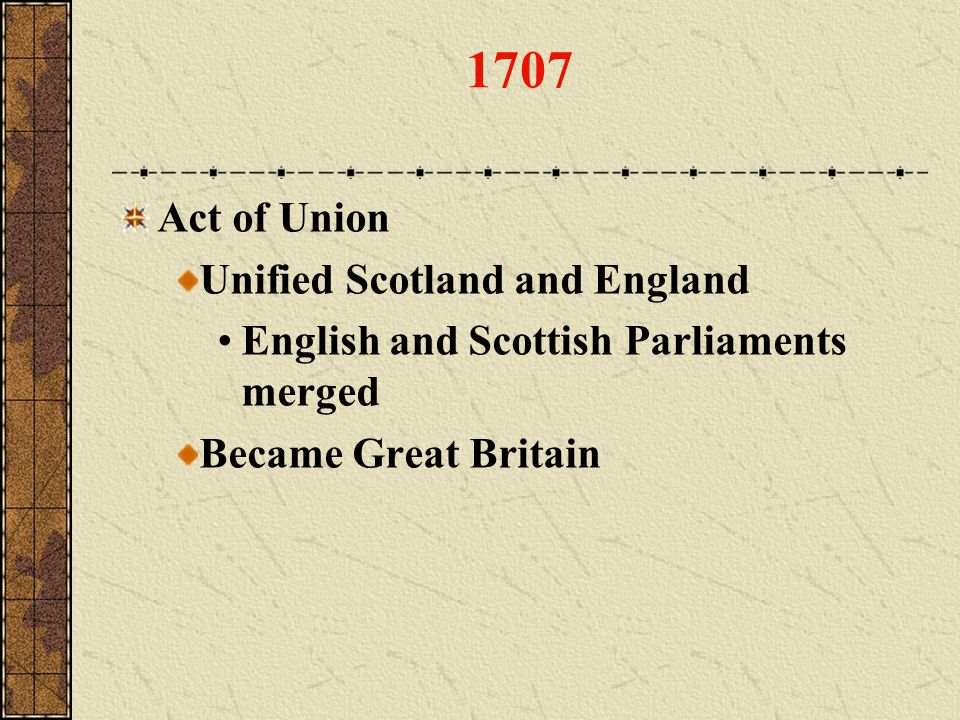 1707 Act of Union Unified Scotland and England English and Scottish Parliaments merged Became Great Britain