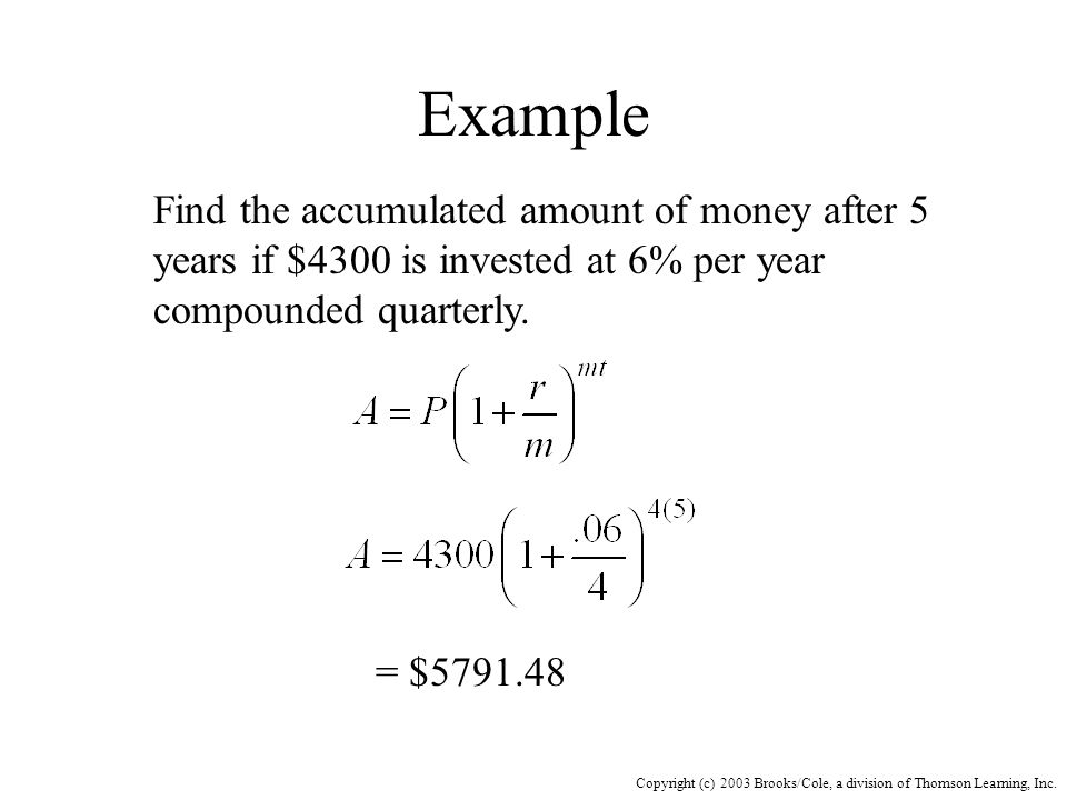 Copyright (c) 2003 Brooks/Cole, a division of Thomson Learning, Inc. Example Find the accumulated amount of money after 5 years if $4300 is invested a
