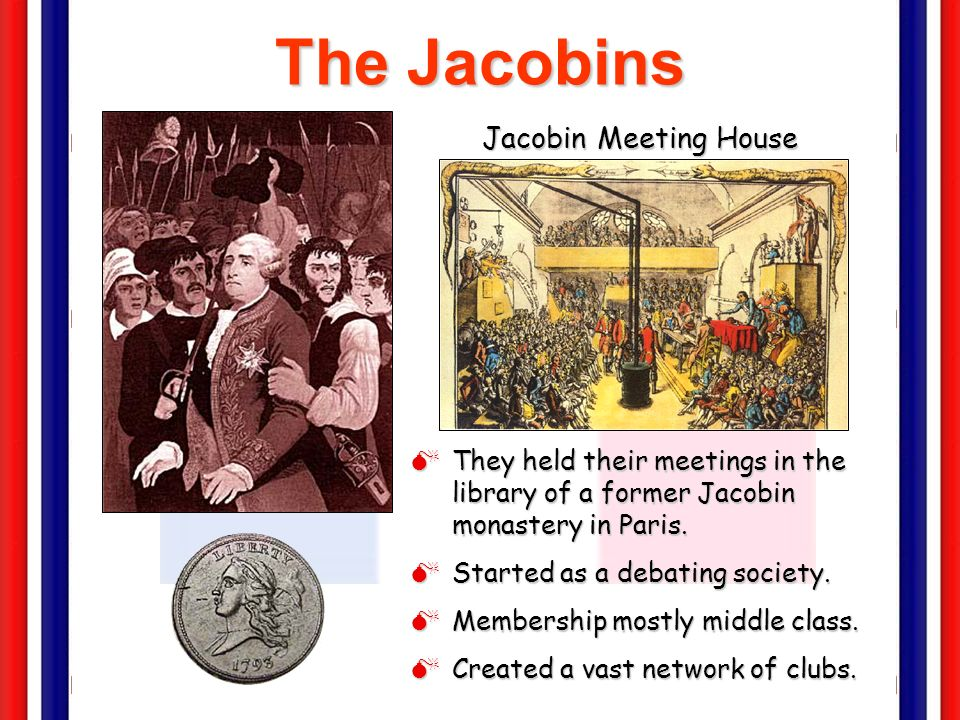 The Jacobins Club of politically like-minded people from the Third Estate who wanted a republic rather than a monarchy Girondists – part of the Jacobi