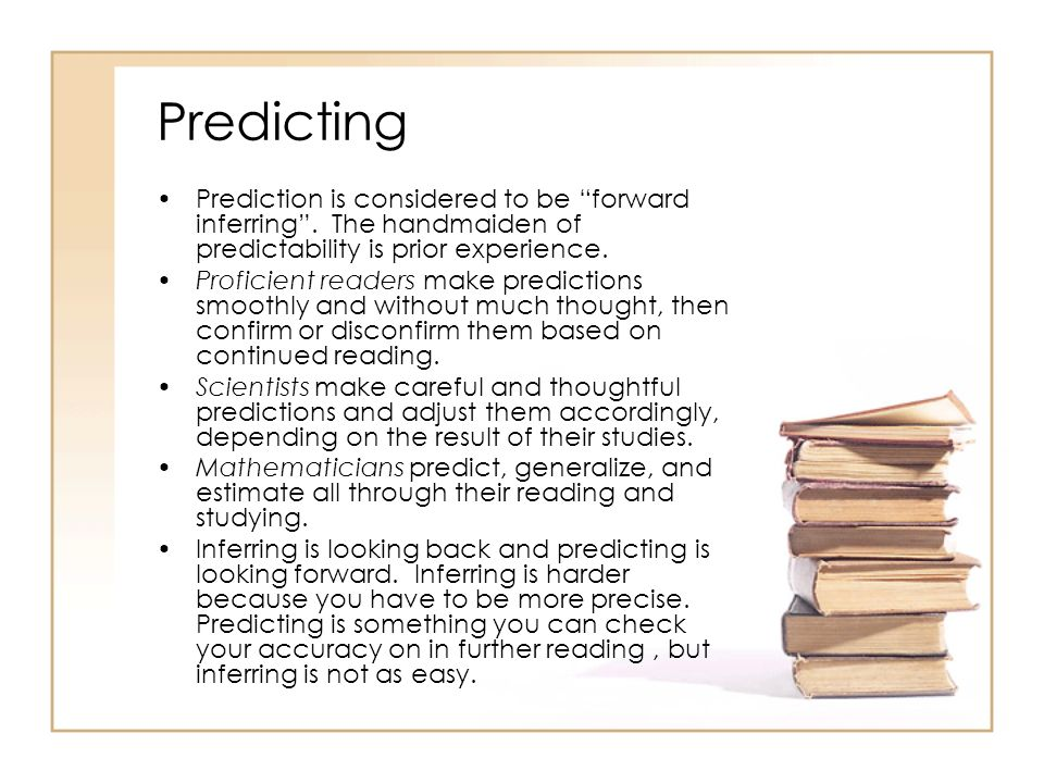 Predicting Prediction is considered to be forward inferring. The handmaiden of predictability is prior experience. Proficient readers make predictions