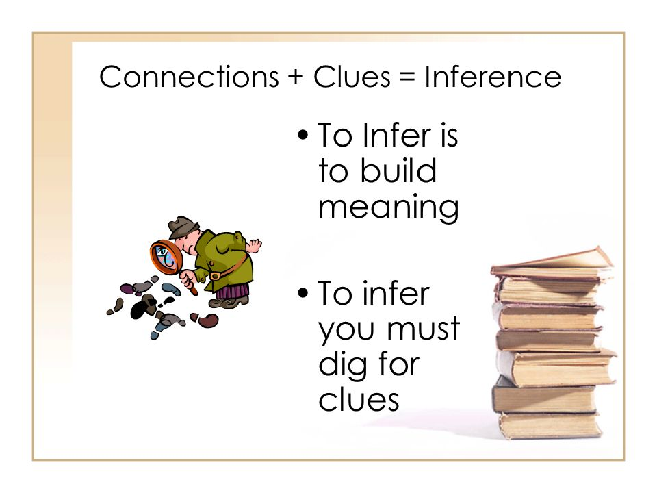 Connections + Clues = Inference To Infer is to build meaning To infer you must dig for clues