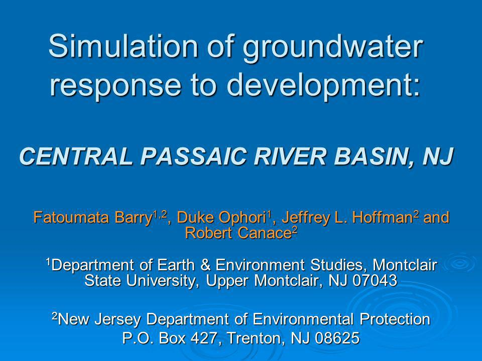 Simulation of groundwater response to development: CENTRAL PASSAIC RIVER BASIN, NJ Fatoumata Barry 1,2, Duke Ophori 1, Jeffrey L. Hoffman 2 and Robert