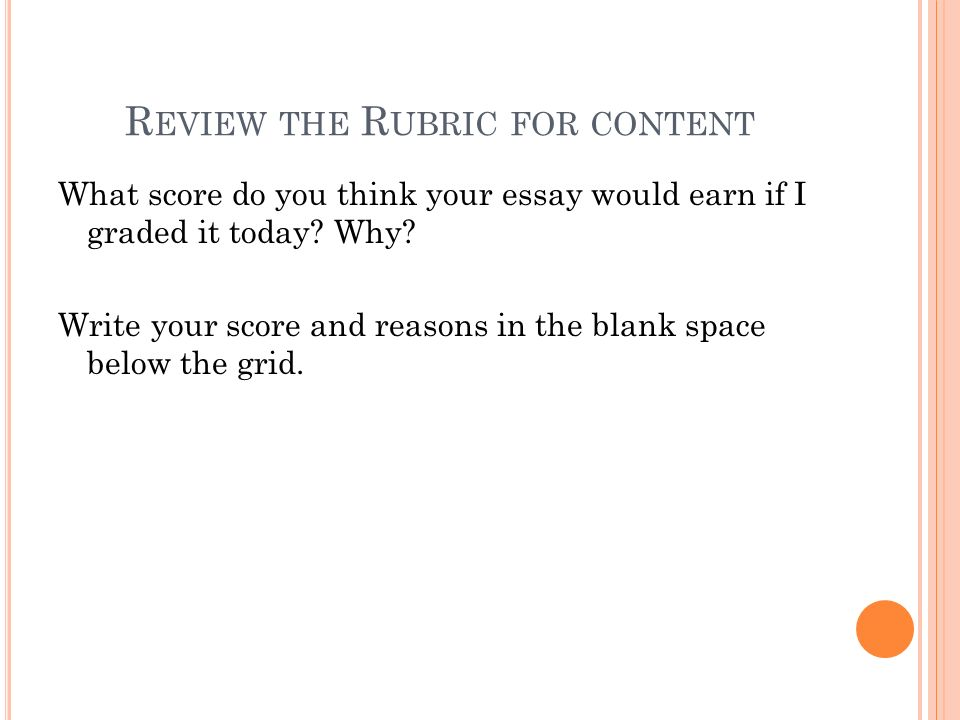 R EVIEW THE R UBRIC FOR CONTENT What score do you think your essay would earn if I graded it today? Why? Write your score and reasons in the blank spa