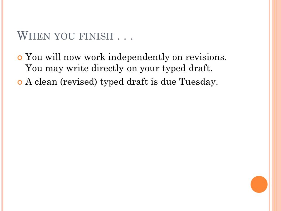 W HEN YOU FINISH... You will now work independently on revisions. You may write directly on your typed draft. A clean (revised) typed draft is due Tue