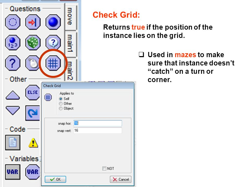 Check Grid: Returns true if the position of the instance lies on the grid. Used in mazes to make sure that instance doesnt catch on a turn or corner.