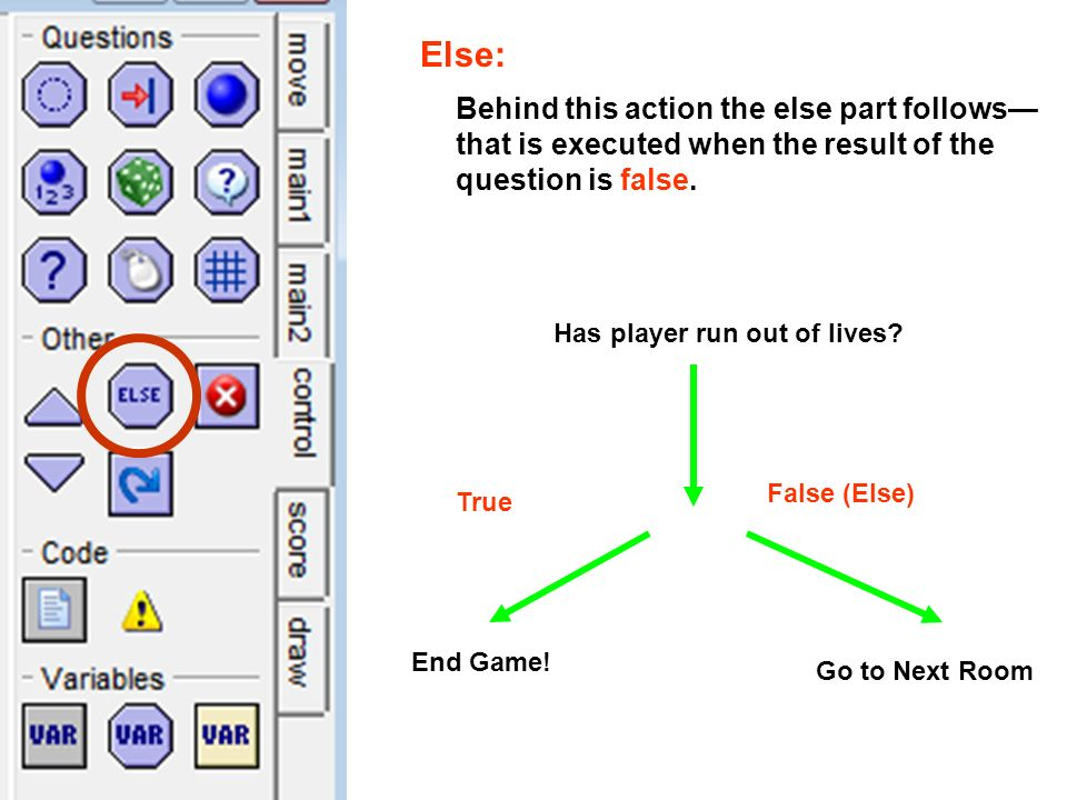 Else: Behind this action the else part follows that is executed when the result of the question is false. True False (Else) Has player run out of live