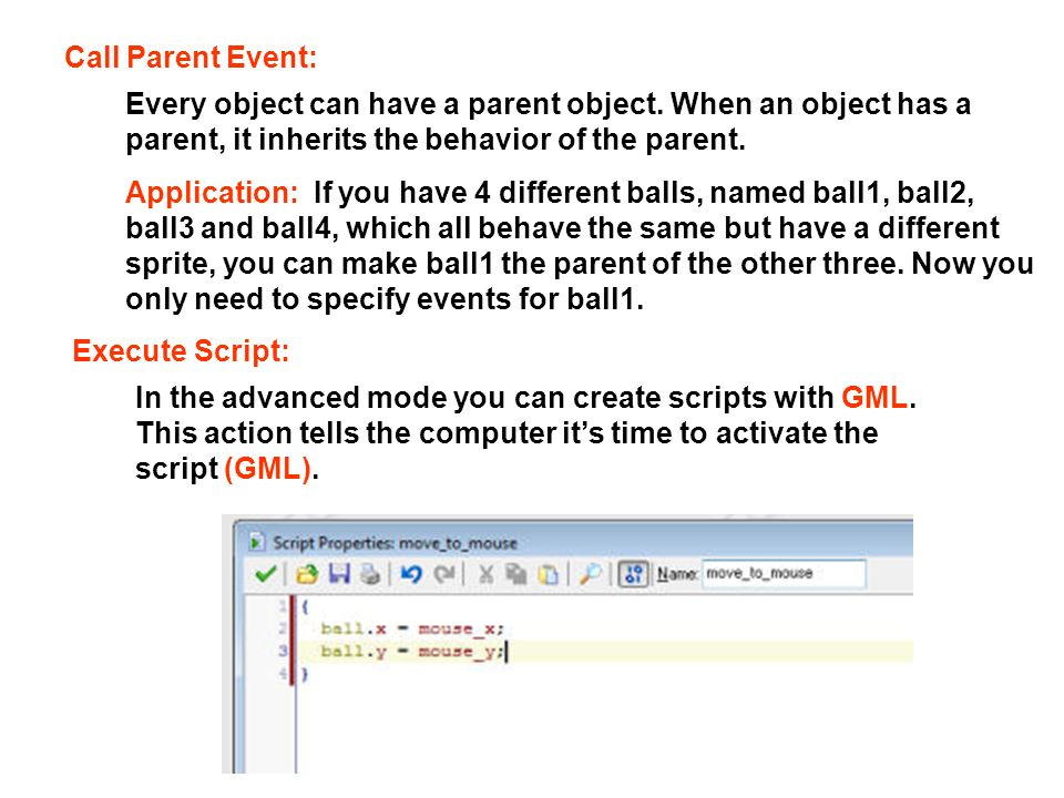 Call Parent Event: Execute Script: In the advanced mode you can create scripts with GML. This action tells the computer its time to activate the scrip