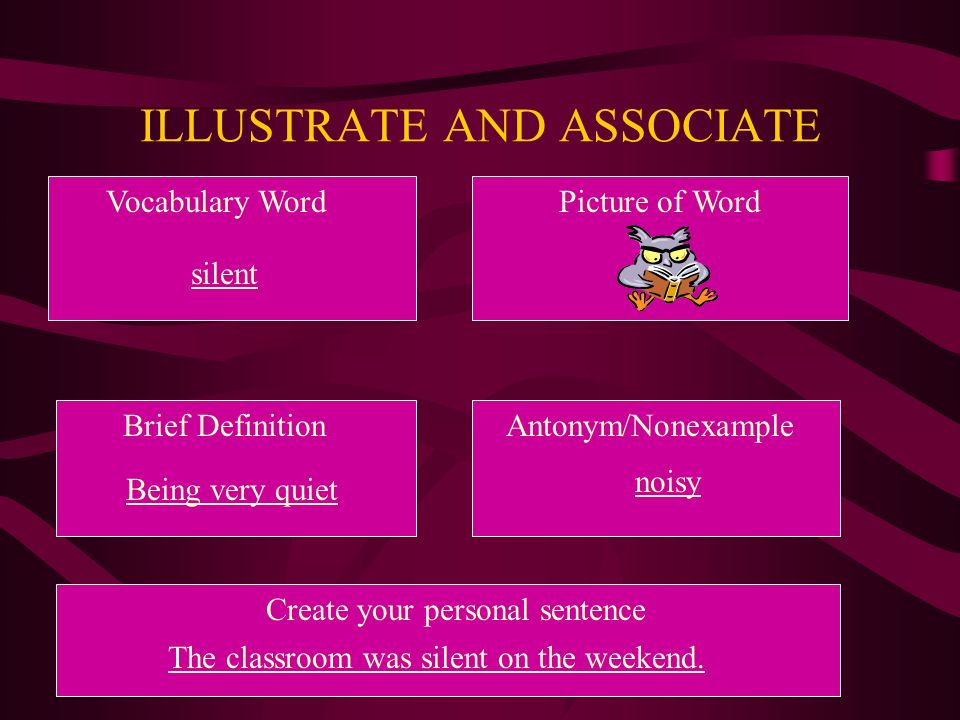 ILLUSTRATE AND ASSOCIATE Vocabulary WordPicture of Word Brief DefinitionAntonym/Nonexample Create your personal sentence silent Being very quiet noisy The classroom was silent on the weekend.