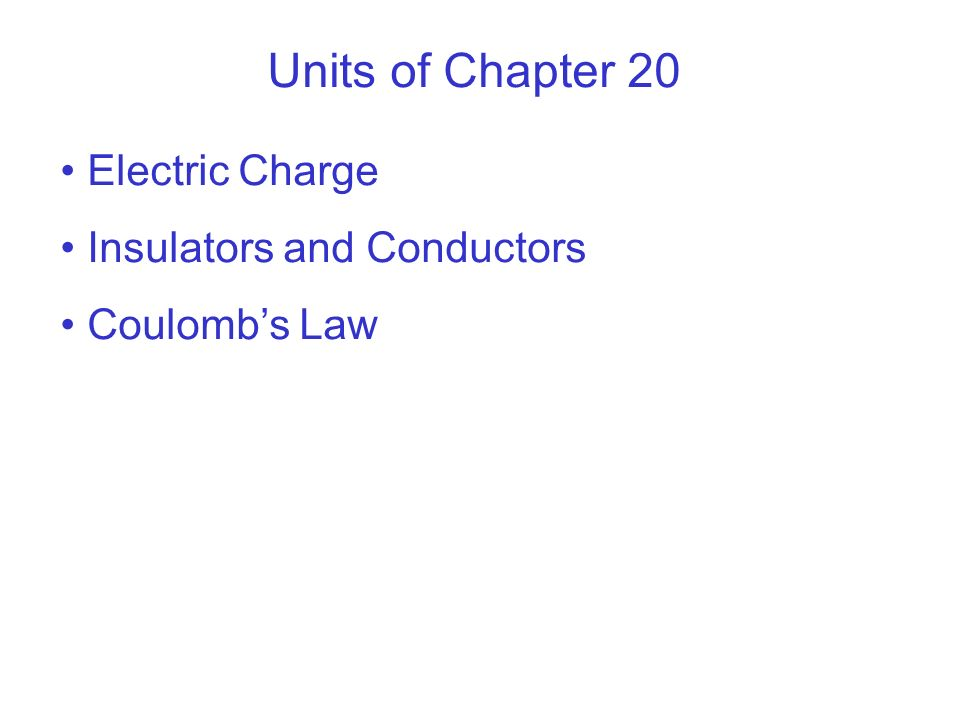 Units of Chapter 20 Electric Charge Insulators and Conductors Coulombs Law