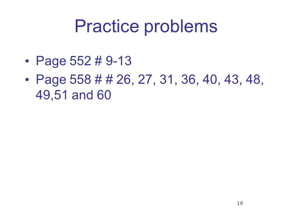 Practice problems Page 552 # 9-13 Page 558 # # 26, 27, 31, 36, 40, 43, 48, 49,51 and 60 19