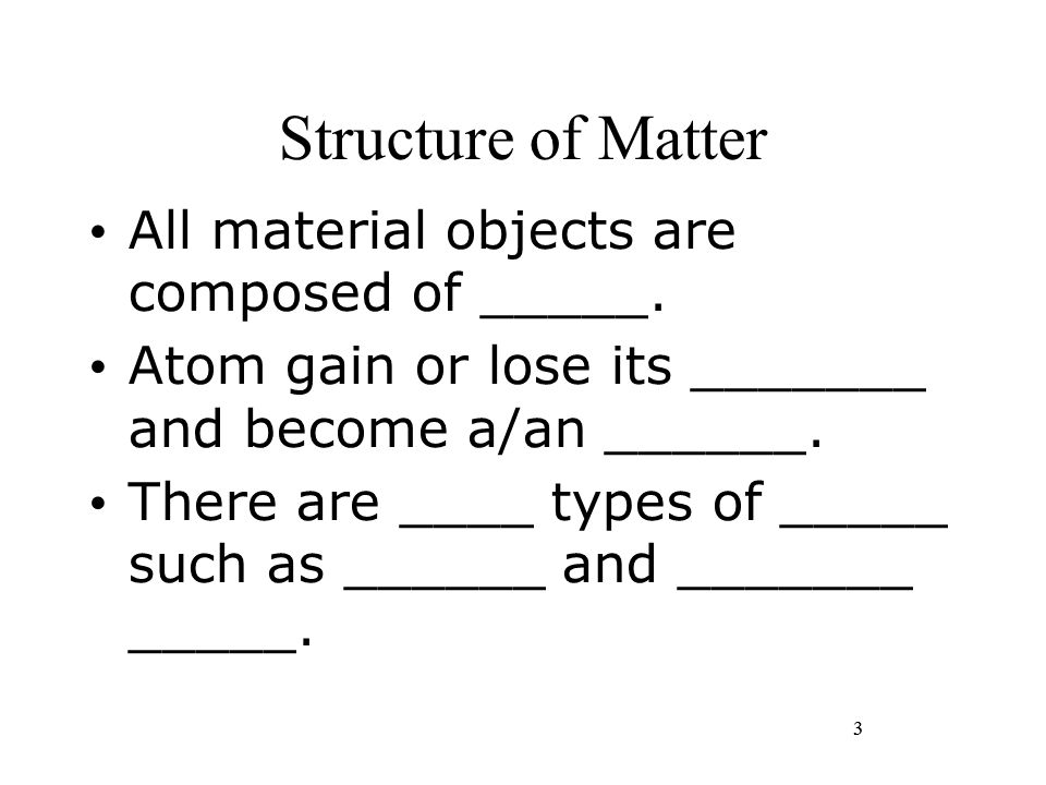 3 Structure of Matter All material objects are composed of _____. Atom gain or lose its _______ and become a/an ______. There are ____ types of _____