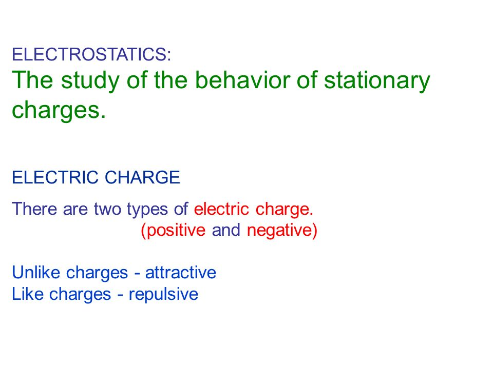 ELECTROSTATICS: The study of the behavior of stationary charges. ELECTRIC CHARGE There are two types of electric charge. (positive and negative) Unlik