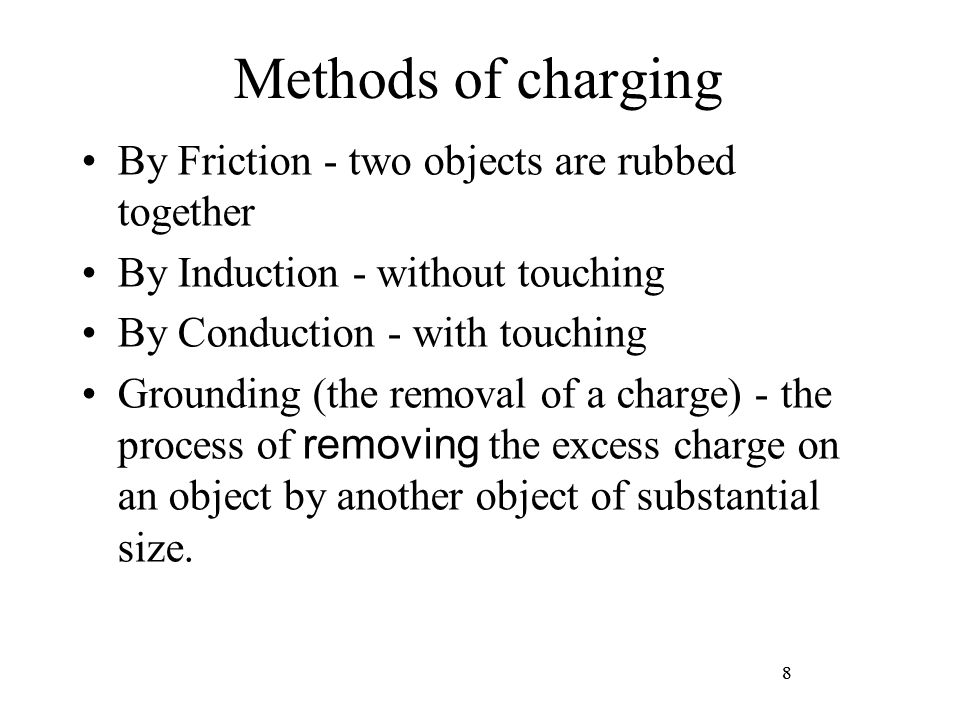 8 Methods of charging By Friction - two objects are rubbed together By Induction - without touching By Conduction - with touching Grounding (the remov