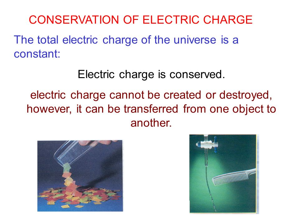 The total electric charge of the universe is a constant: Electric charge is conserved. electric charge cannot be created or destroyed, however, it can