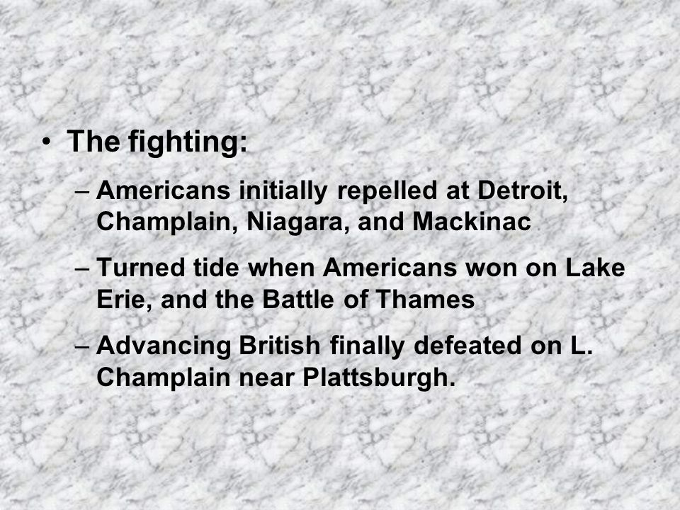 The fighting: –Americans initially repelled at Detroit, Champlain, Niagara, and Mackinac –Turned tide when Americans won on Lake Erie, and the Battle of Thames –Advancing British finally defeated on L.