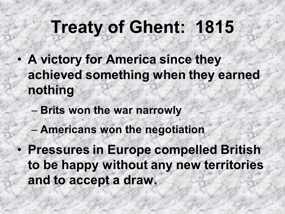 Treaty of Ghent: 1815 A victory for America since they achieved something when they earned nothing –Brits won the war narrowly –Americans won the negotiation Pressures in Europe compelled British to be happy without any new territories and to accept a draw.