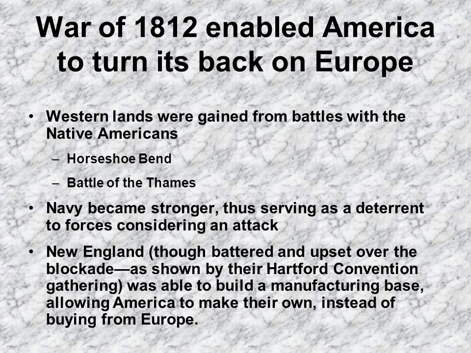 War of 1812 enabled America to turn its back on Europe Western lands were gained from battles with the Native Americans –Horseshoe Bend –Battle of the Thames Navy became stronger, thus serving as a deterrent to forces considering an attack New England (though battered and upset over the blockadeas shown by their Hartford Convention gathering) was able to build a manufacturing base, allowing America to make their own, instead of buying from Europe.