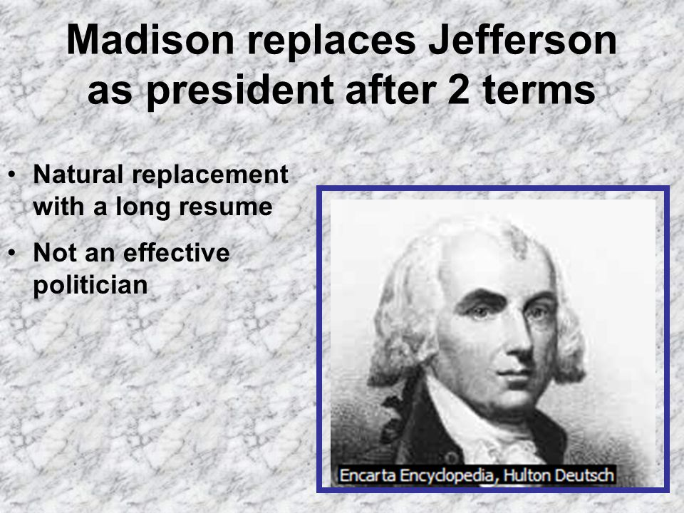 Madison replaces Jefferson as president after 2 terms Natural replacement with a long resume Not an effective politician