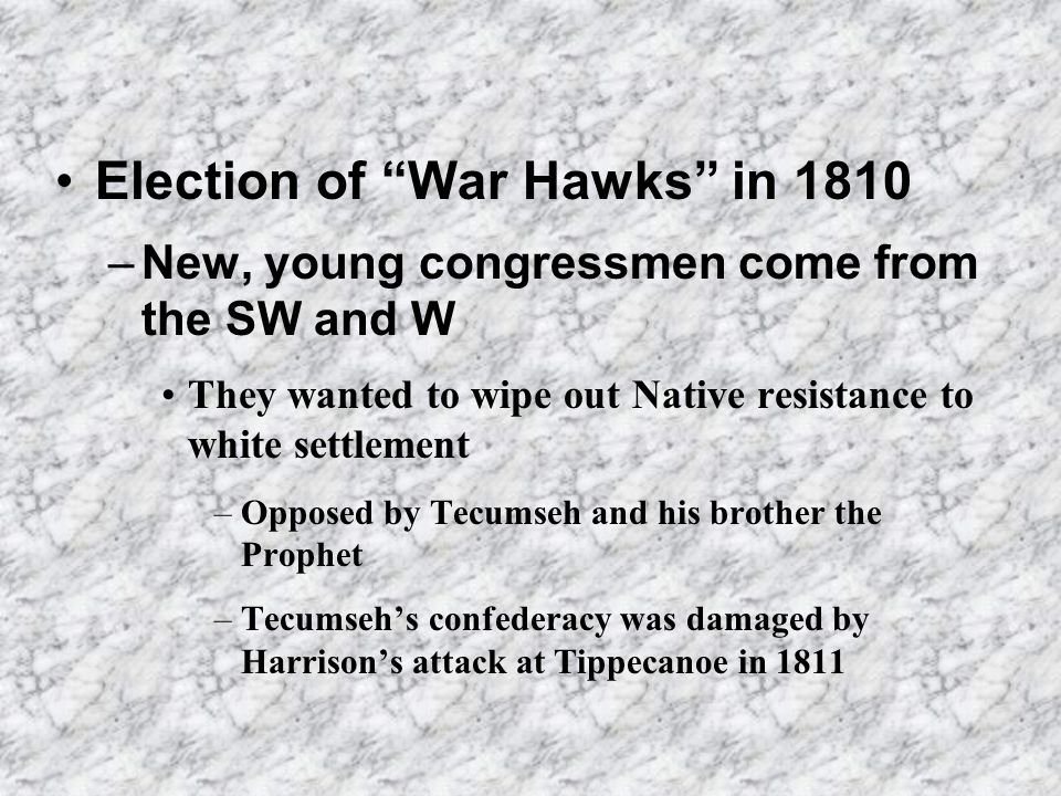 Election of War Hawks in 1810 –New, young congressmen come from the SW and W They wanted to wipe out Native resistance to white settlement –Opposed by Tecumseh and his brother the Prophet –Tecumsehs confederacy was damaged by Harrisons attack at Tippecanoe in 1811