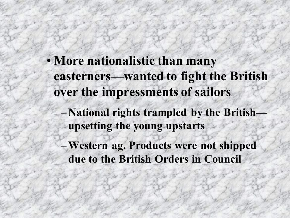 More nationalistic than many easternerswanted to fight the British over the impressments of sailors –National rights trampled by the British upsetting the young upstarts –Western ag.