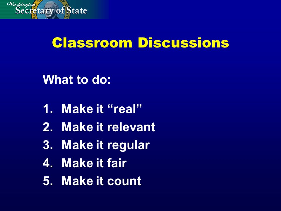 Classroom Discussions What to do: 1.Make it real 2.Make it relevant 3.Make it regular 4.Make it fair 5.Make it count