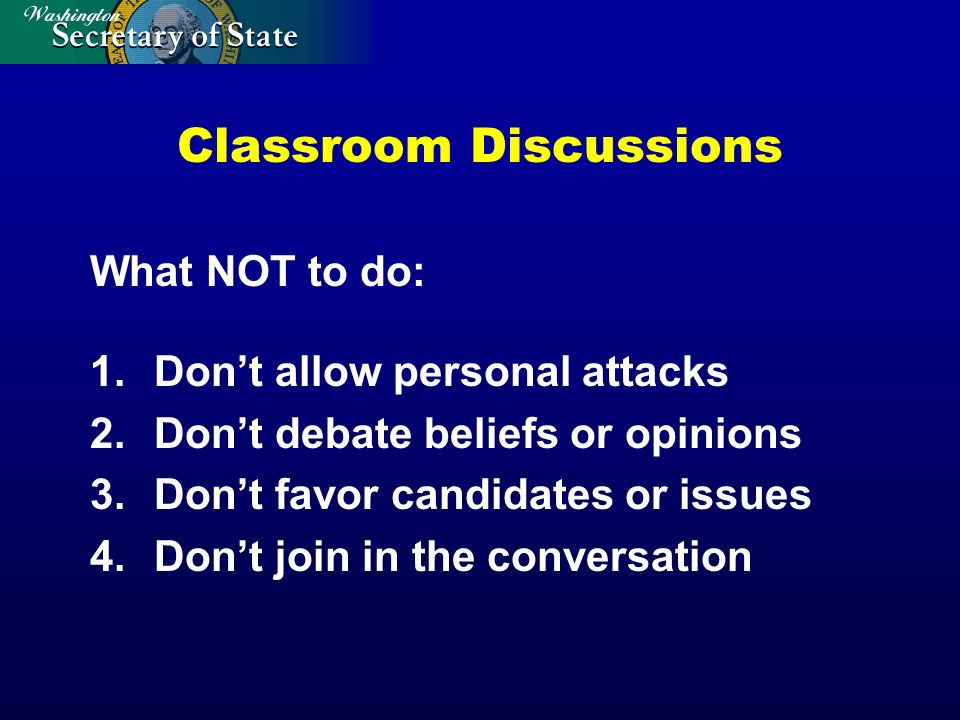Classroom Discussions What NOT to do: 1.Dont allow personal attacks 2.Dont debate beliefs or opinions 3.Dont favor candidates or issues 4.Dont join in the conversation