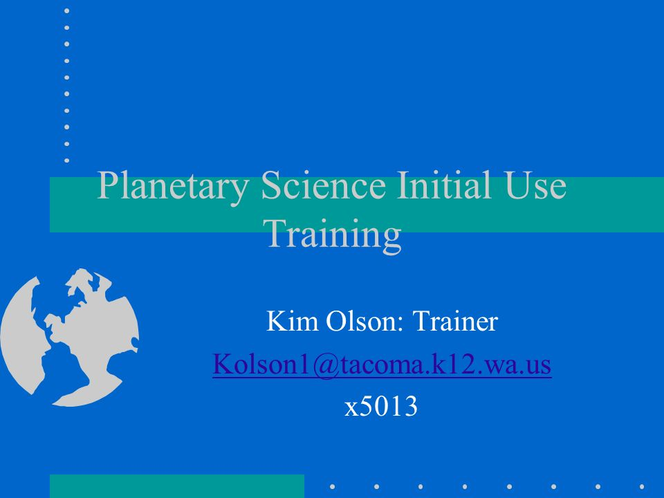 Planetary Science Initial Use Training Kim Olson: Trainer Kolson1@tacoma.k12.wa.us x5013