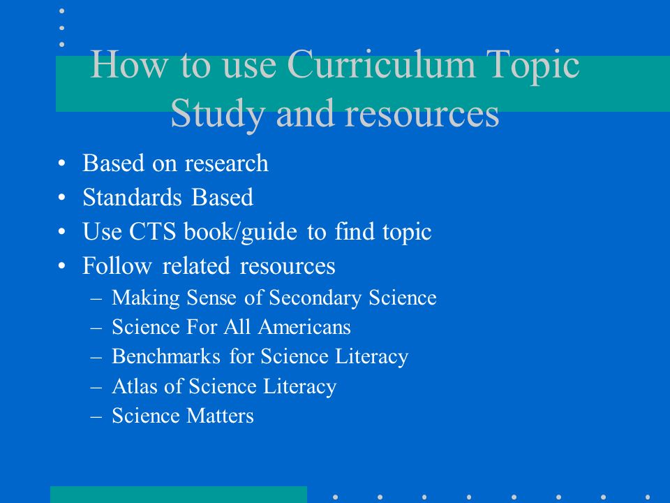 How to use Curriculum Topic Study and resources Based on research Standards Based Use CTS book/guide to find topic Follow related resources –Making Sense of Secondary Science –Science For All Americans –Benchmarks for Science Literacy –Atlas of Science Literacy –Science Matters