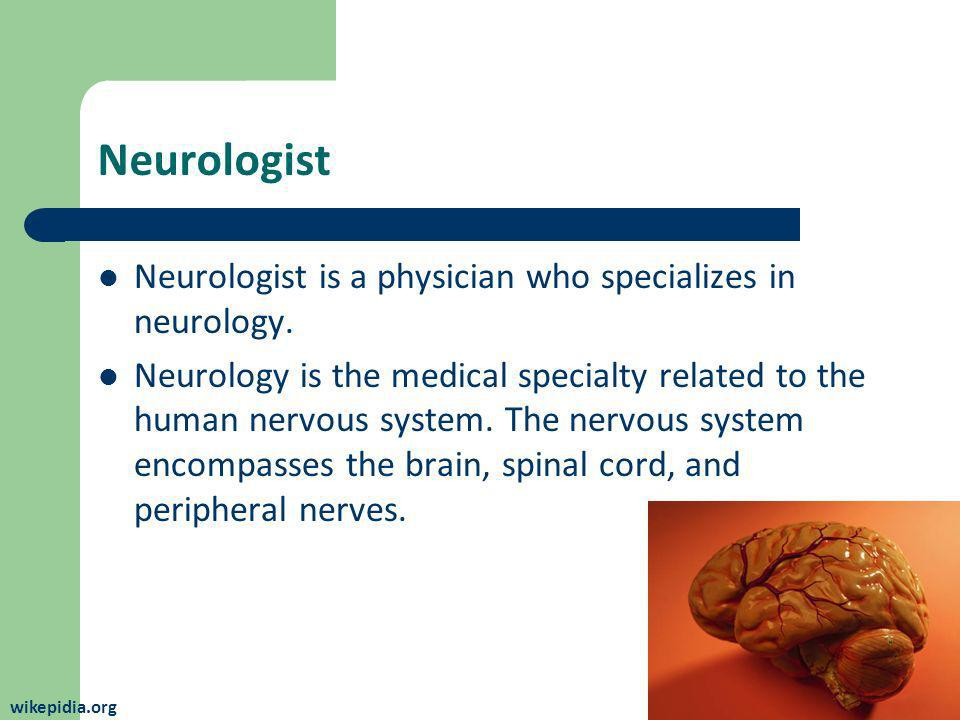 Neurologist Neurologist is a physician who specializes in neurology. Neurology is the medical specialty related to the human nervous system. The nervo