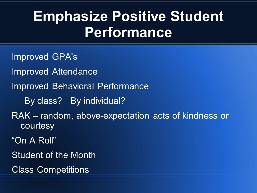 Emphasize Positive Student Performance Improved GPA's Improved Attendance Improved Behavioral Performance By class? By individual? RAK – random, above