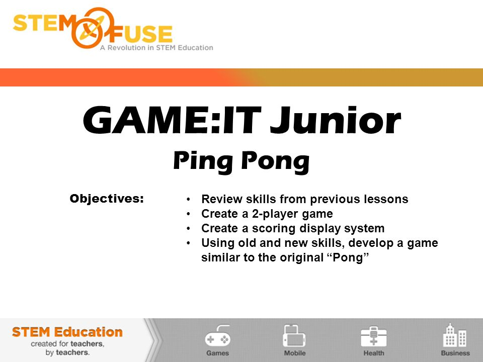 GAME:IT Junior Ping Pong Objectives: Review skills from previous lessons Create a 2-player game Create a scoring display system Using old and new skills, develop a game similar to the original Pong
