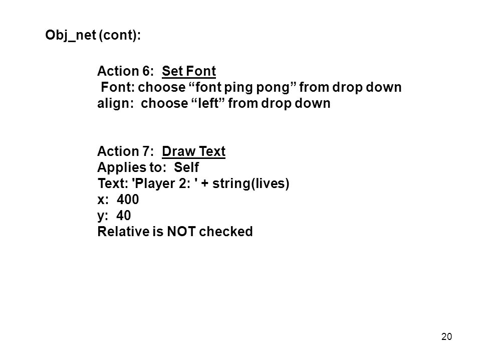 Action 6: Set Font Font: choose font ping pong from drop down align: choose left from drop down Action 7: Draw Text Applies to: Self Text: Player 2: + string(lives) x: 400 y: 40 Relative is NOT checked Obj_net (cont): 20